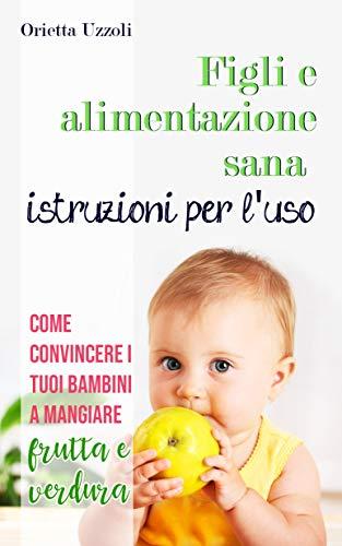 Figli e alimentazione sana istruzioni per l'uso: Come convincere i tuoi bambini a mangiare frutta e verdura