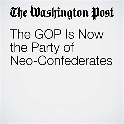 The GOP Is Now the Party of Neo-Confederates audiobook cover art