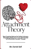 Attachment Theory: Start Creating Balance for Perfect Intimacy, Stop Being Insecure in Love with Practice of Emotionally Focused Therapy