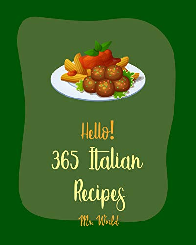 Hello! 365 Italian Recipes: Best Italian Cookbook Ever For Beginners [Lasagna Recipe, Italian Vegetable Cookbook, Italia Bread Cookbook, Italian Pastry ... Italian Slow Cooker Cookbook] [Book 1]
