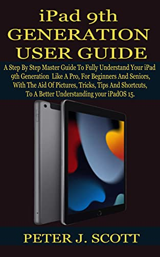 iPad 9th GENERATION USER GUIDE: A Step By Step Master Guide To Fully Understand Your iPad 9th Generation Like A Pro, For Beginners And Seniors, With The ... Tips And Shortcuts, T (English Edition)