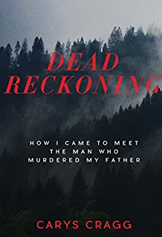 Dead Reckoning: How I Came to Meet the Man Who Murdered My Father by [Carys Cragg]