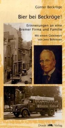 Bier bei Beckröge!: Erinnerungen an eine Bremer Firma und Familie
