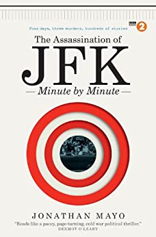 The Assassination of JFK: Minute by Minute by [Jonathan Mayo]