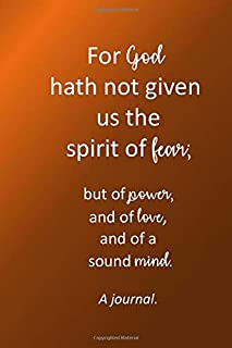 For God hath  not given  us the spirit  of fear;: but of power,  and of love  and of a  sound mind. A journal.