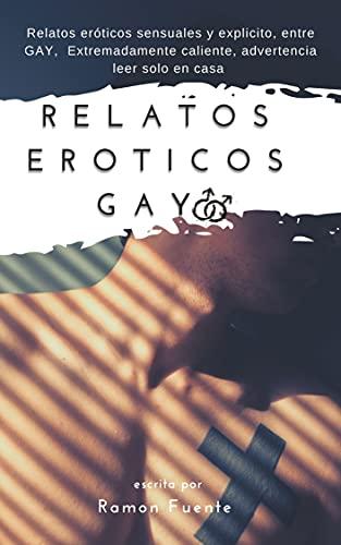 Relatos Eróticos gay : Relatos eróticos sensuales y explicito, entre GAY, Extremadamente caliente, advertencia leer solo en casa (Spanish Edition)