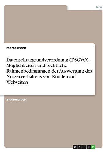 Datenschutzgrundverordnung (DSGVO). Möglichkeiten und rechtliche Rahmenbedingungen der Auswertung des Nutzerverhaltens von Kunden auf Webseiten