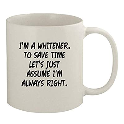 I'm A Whitener. To Save Time Let's Just Assume I'm Always Right. - 11oz Coffee Mug, White