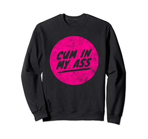 Cum in my Ass - Funny Anal Butt Orgasm Sex Sweatshirt