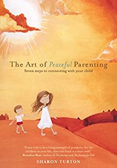 The Art of Peaceful Parenting: Seven steps to connecting with your child by [Sharon Turton]