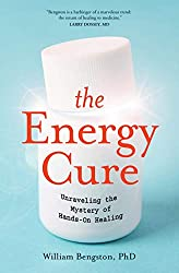 The Energy Cure: Unravelling the Mystery of Hands-On Healing by William Bengston