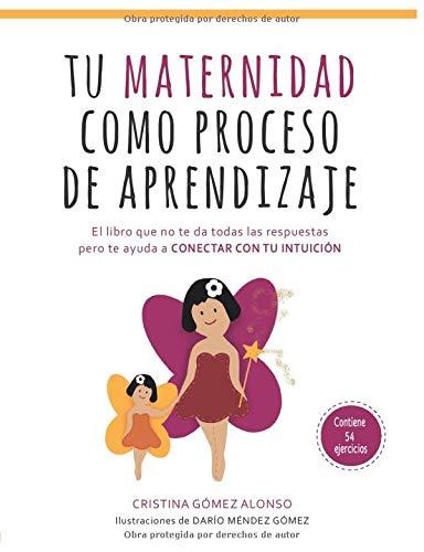 Tu Maternidad como proceso de aprendizaje: El libro que no te da todas las respuestas pero te ayuda a conectar con tu intuición