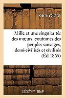 Les Mille Et Une Singularités Des Moeurs Et Coutumes Des Peuples Sauvages, Demi-Civilisés: Et Civilisés Des Deux Mondes