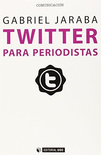 Twitter para periodistas: Cómo usar con profesionalidad el microblogging para sacar partido de la...