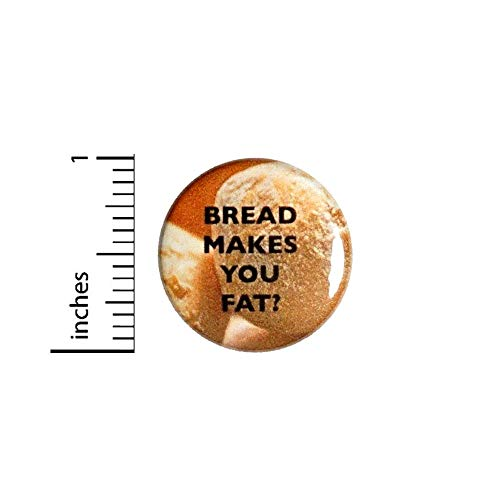 Bread Makes You Fat Button Funny Backpack or Jacket Fan Pin Geeky Pinback 1 Inch 4-9