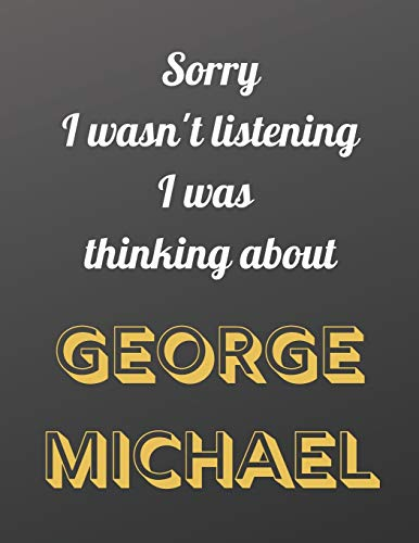 Sorry I wasn't listening I was thinking about George Michael: Notebook/notebook/diary/journal perfect gift for all George Michael fans. | 80 black lined pages | A4 | 8.5x11 inches.