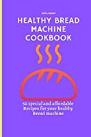Healthy Bread Machine Cookbook: 50 special and affordable recipes for your healthy bread machine