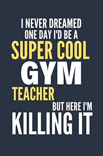 I Never Dreamed One Day I'd Be a Super Cool Gym Teacher: Funny Gym Teacher Gift for Womens or Mens   Blank Journal or Notebook   Small Paperback Novelty Notebook to Write in