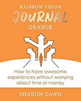 Rainbow Vision Journal ORANGE: How to have awesome experiences without worrying about time or money.