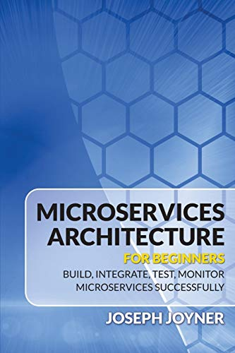 Microservices Architecture For Beginners: Build, Integrate, Test, Monitor Microservices Successfully