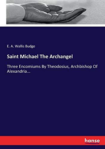 Saint Michael The Archangel: Three Encomiums By Theodosius, Archbishop Of Alexandria...