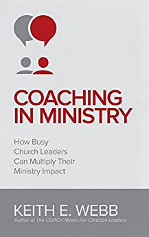 Coaching In Ministry: How Busy Church Leaders Can Multiply Their Ministry Impact by [Keith Webb]