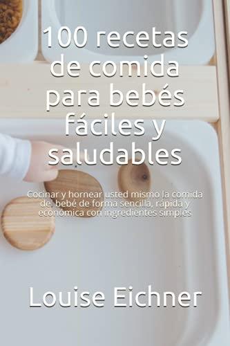 100 recetas de comida para bebés fáciles y saludables: Cocinar y hornear usted mismo la comida del bebé de forma sencilla, rápida y económica con ingredientes simples
