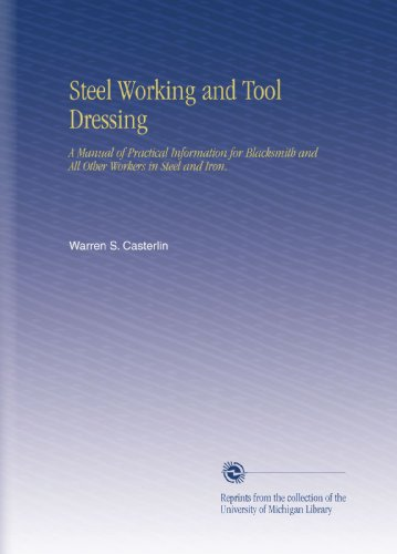 Steel Working and Tool Dressing: A Manual of Practical Information for Blacksmith and All Other Workers in Steel and Iron.