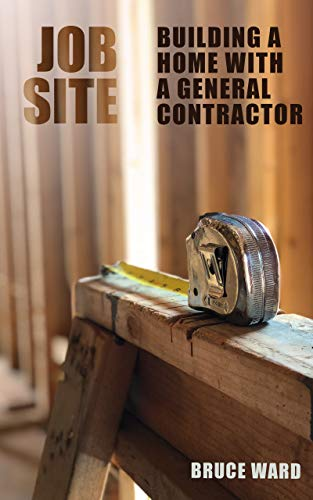 Job Site: Building Your Home with a General Contractor by [Bruce Ward]