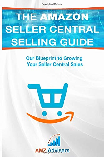 The Amazon Seller Central Selling Guide: Our Blueprint to Growing Your Seller Central Sales (Selling on Amazon, Band 1)