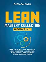 Lean Mastery: 8 Books in 1 - Master Lean Six Sigma & Build a Lean Enterprise, Accelerate Tasks with Scrum and Agile Project Management, Optimize with Kanban, and Adopt The Kaizen Mindset