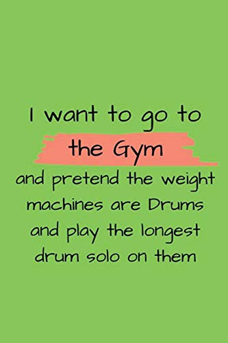 i want to go to the gym and pretend the weight machines are drums and play the longest drum solo on them: Blank Lined Journal Notebook, motivational ... gift idea for a personal trainer, friend
