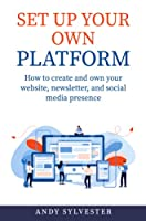Set Up Your Own Platform: How to create and own your website, newsletter, and social media presence