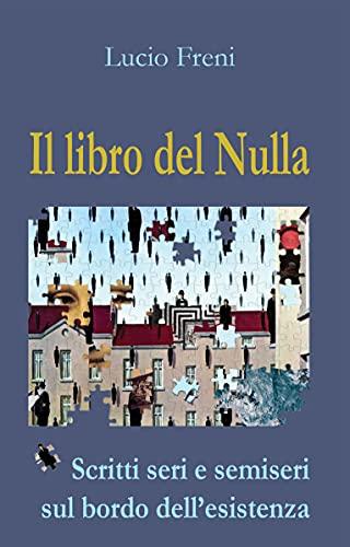 Il libro del Nulla: Scritti seri e semiseri sul bordo dell'esistenza: racconti, aforismi, pensieri. Tutto in ordine sparso. (Italian Edition)