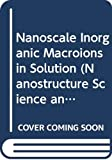 Nanoscale Inorganic Macroions in Solution (Nanostructure Science and Technology)
