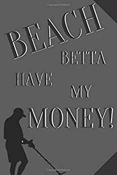 Paperback Beach betta have my money!: Notebook Journal Notepad Log for Metal Detecting Beachcombing Hobbyists Enthusiasts Book