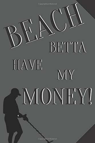 Beach betta have my money!: Notebook Journal Notepad Log for Metal Detecting Beachcombing Hobbyists Enthusiasts
