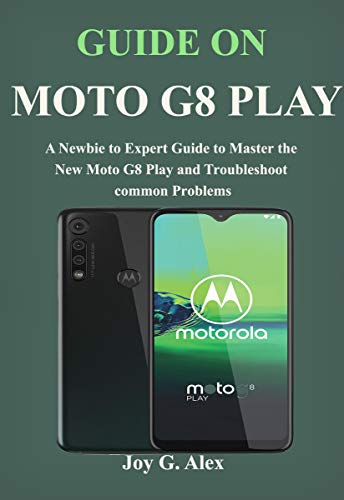 GUIDE ON MOTO G8 Play: A Newbie to Expert Guide to Master the New Moto G8 Play and Troubleshoot common Problems (English Edition)