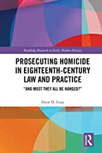 """Prosecuting Homicide in Eighteenth-Century Law and Practice: """"And Must They All Be Hanged?"""" (English Edition)"""