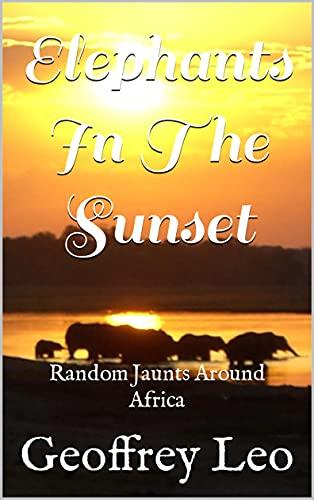 Elephants In The Sunset: Random Jaunts Around Africa (English Edition)
