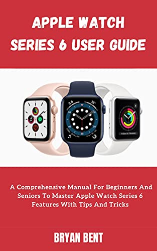 Apple Watch Series 6 For Seniors and Beginners: Learn How To Use The Apple Watch Series 6 And Watch OS 7 Like A Pro