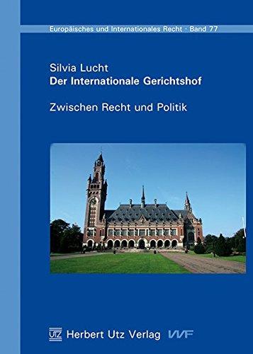 Der Internationale Gerichtshof: Zwischen Recht und Politik (Europäisches und Internationales Recht)