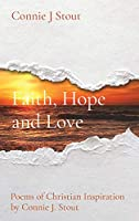 Faith, Hope and Love: Poems of Christian Inspiration by Connie J. Stout