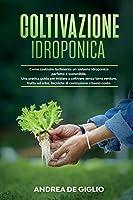 Coltivazione Idroponica: Come costruire facilmente un sistema idroponico perfetto e sostenibile. Una guida pratica per iniziare a coltivare senza terra verdure, frutta ed erbe. Tecniche di costruzione a basso costo. (HYDROPONIC GARDENING: ITALIAN VERSION