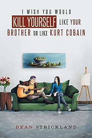 I Wish You Would Kill Yourself Like Your Brother or Like Kurt Cobain