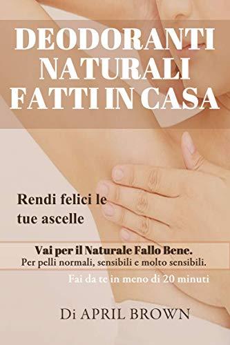 Deodoranti Naturali Fatti In Casa Rendi felici le tue ascelle Vai per il Naturale Fallo Bene Per pelli normali, sensibili e molto sensibili Fai da te in meno di 20 minuti (Italian Edition)