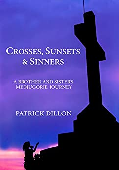 Crosses, Sunsets & Sinners: A Brother And Sisters Medjugorje Journey by [Patrick Dillon, Terri Dillon]