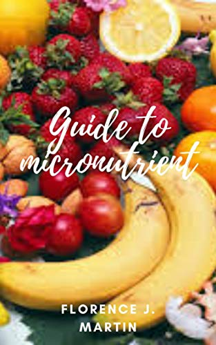 Guide to Micronutrients: These are one of the major groups of nutrients your body needs. They include vitamins and minerals. (English Edition)