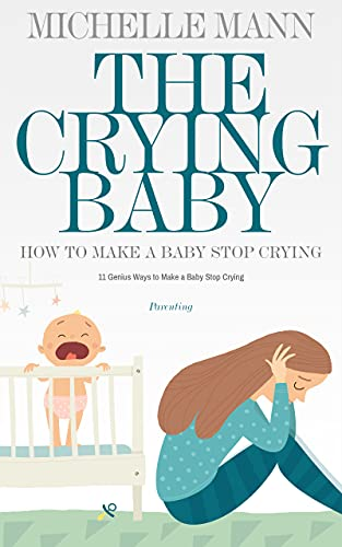 The Crying Baby: 11 GENIUS Ways To Make A Baby Stop Crying (English Edition)