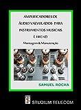 Amplificadores de Áudio Valvulados Para Instrumentos Musicais e Hi End: Montagem e Manutenção Editora Studiumtelecom, Autor Samuel Rocha, 1a Edição, (Portuguese Edition)